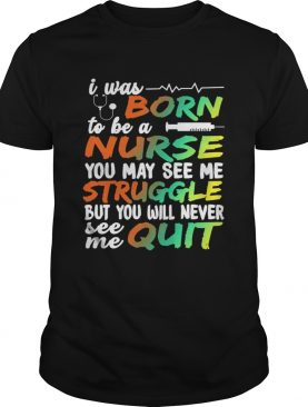 I Was Born To Be A Nurse You May See me Struggle But You Will Never See Me Quit shirt