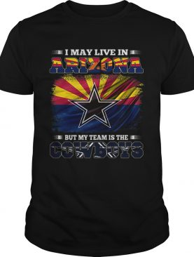 I may live in Arizona but my team is the Dallas Cowboys shirt