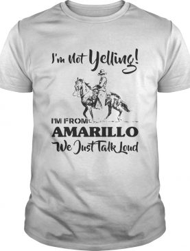 Im Not Yelling Im From Amarillo We Just Talk Loud Horse shirt