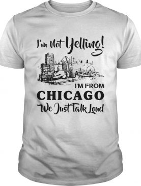 Im not yelling Im from Chicago we just talk loud shirt
