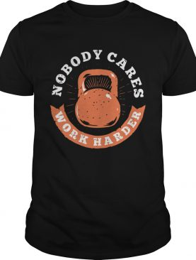 Nobody Cares Work Harder Fitness Gym Lover Funny shirt