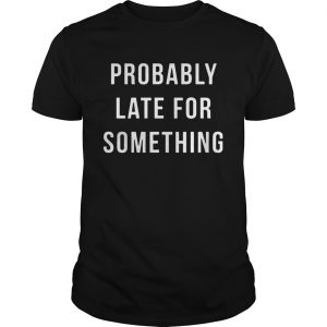 Probably Late For Something  Unisex
