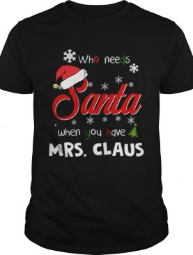 Who Needs Santa When You Have Mrs Claus Christmas Funny Party shirt