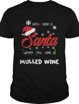 Who Needs Santa When You Have Mulled Wine Christmas Funny Party shirt