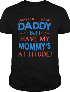 i may look like my daddy but i have my mommys attitude shirt