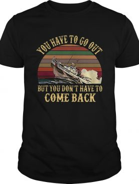 Cruise you have to go out you dont have to come back vintage shirt