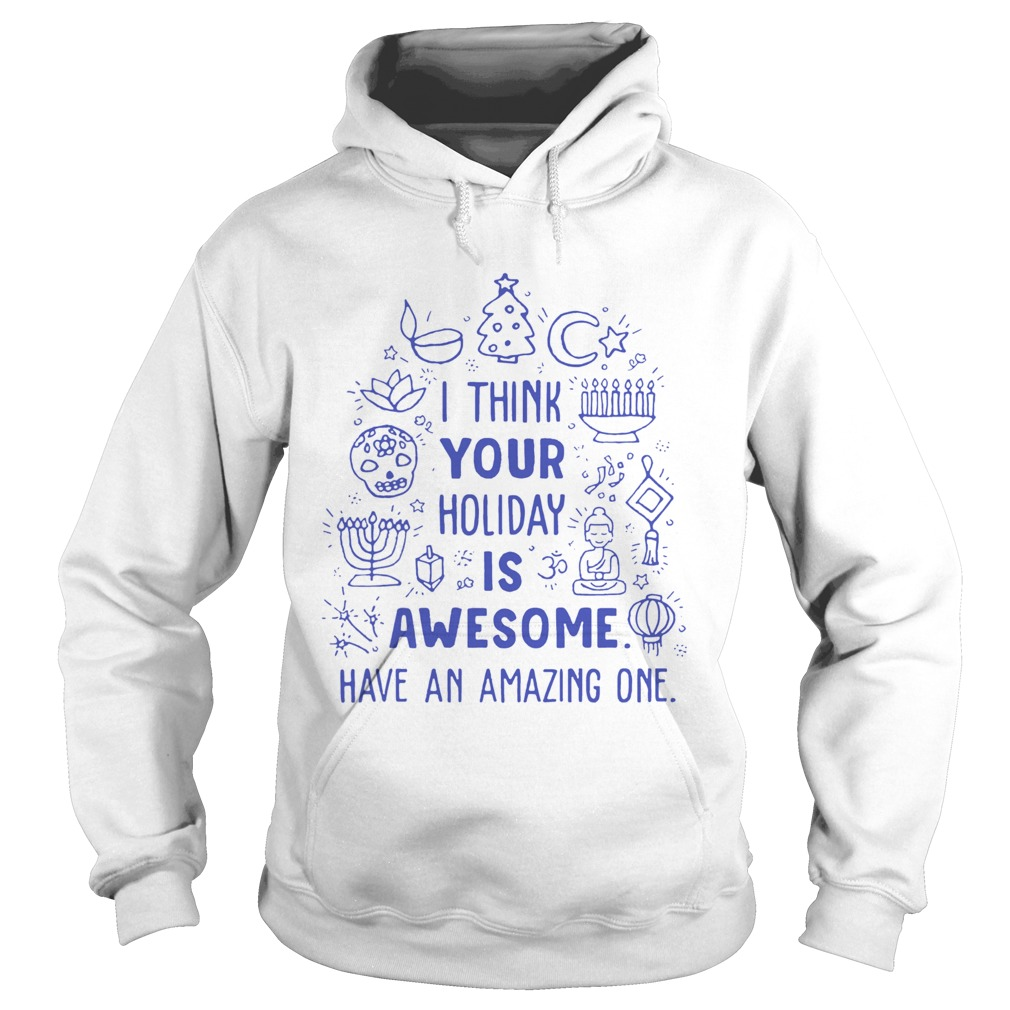 I think your holiday is awesome have an amazing one Hoodie