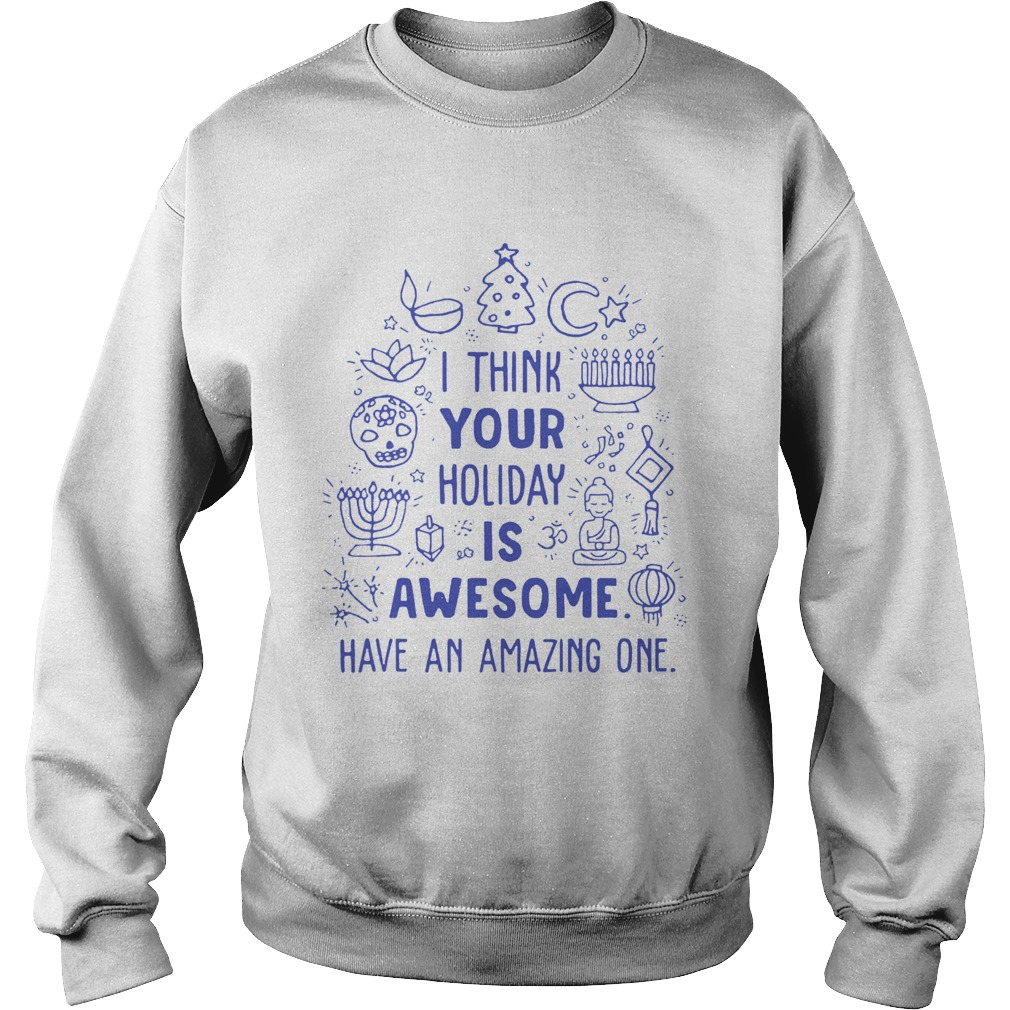 I think your holiday is awesome have an amazing one Sweatshirt