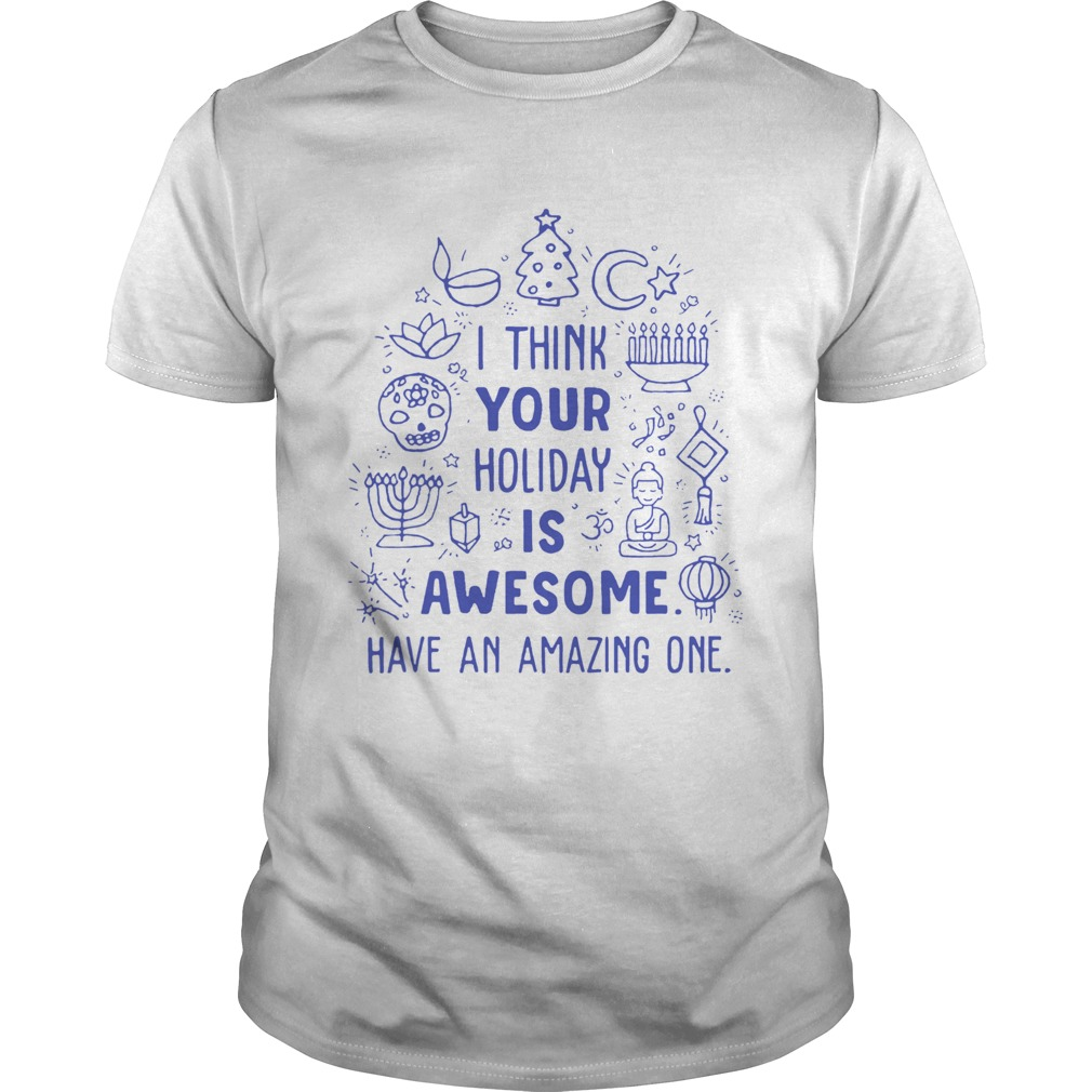 I think your holiday is awesome have an amazing one Unisex