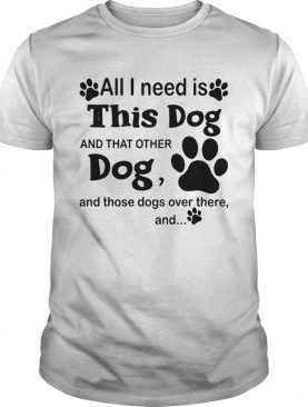 All I need is this dog and that other dog and those dogs over there and paw dogs shirt