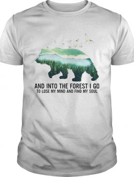 Bear And Into The Forest I Go To Lose My Mind And Find My Soul shirt