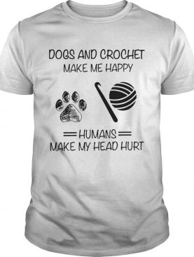 Dogs And Crochet Make Me Happy Humans Make My Head Hurt shirt