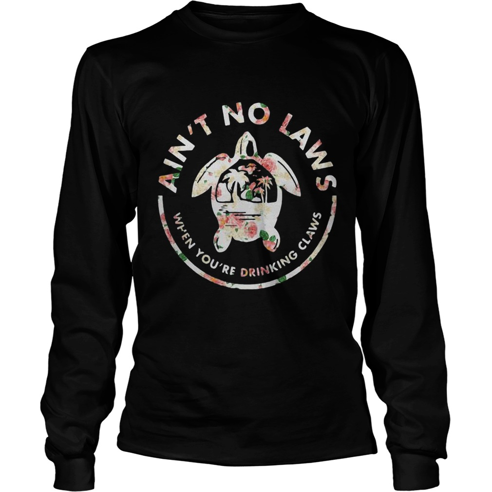 Flower Turtle Aint No Laws When Youre Drinking Claws LongSleeve