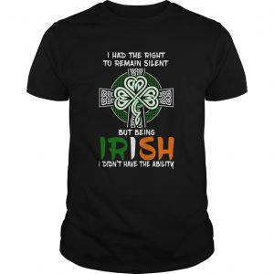 I Had The Right To Remain Silent But Being Irish I Didnt Have The Ability St Patricks Day  Unisex