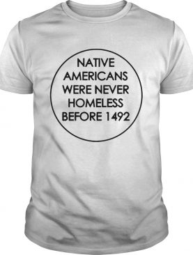 Native Americans Were Never Homeless Before 1492 shirt