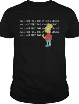 Bart Simpson I will not feed the whores drugs shirt