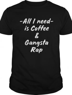 All I Need Is Coffee And Gangsta Rap shirt