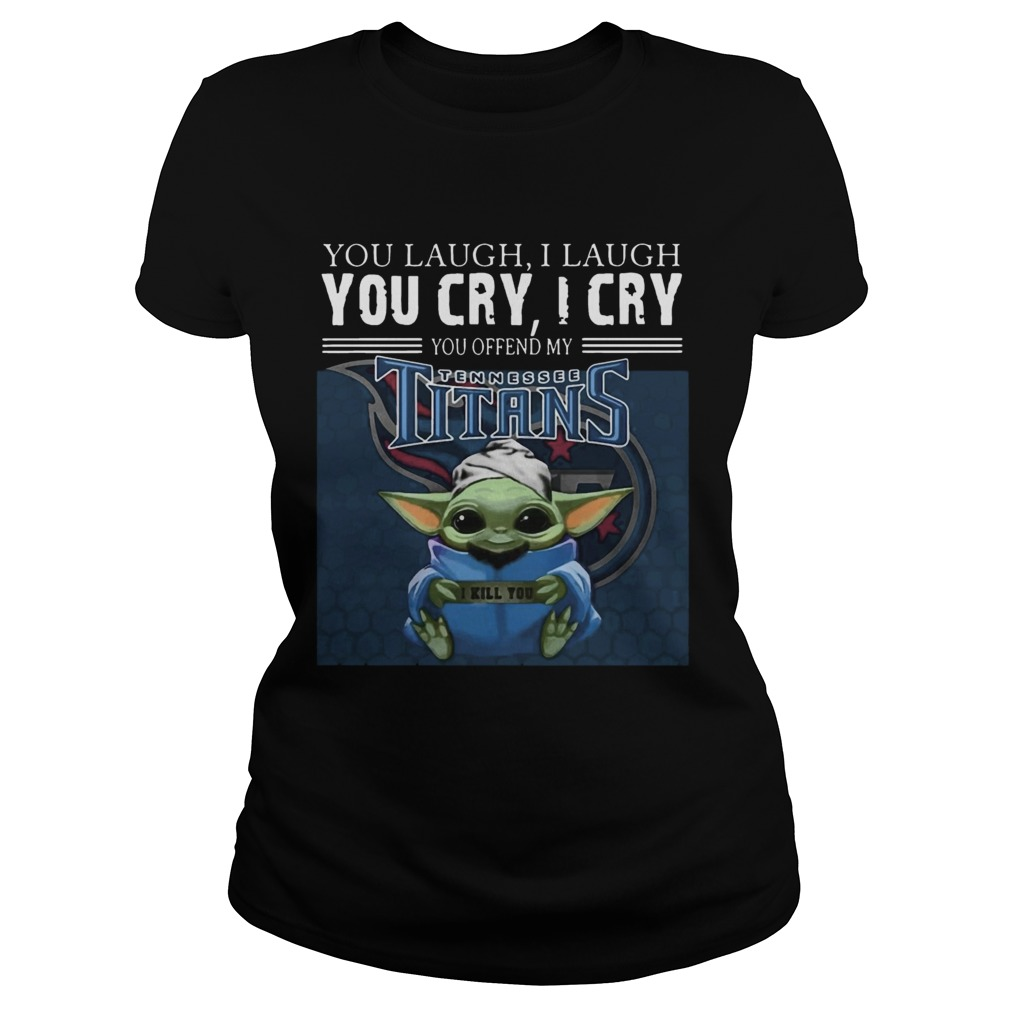 Baby Yoda you laugh I laugh you cry I cry you offend my Tennessee Titans I kill you Classic Ladies