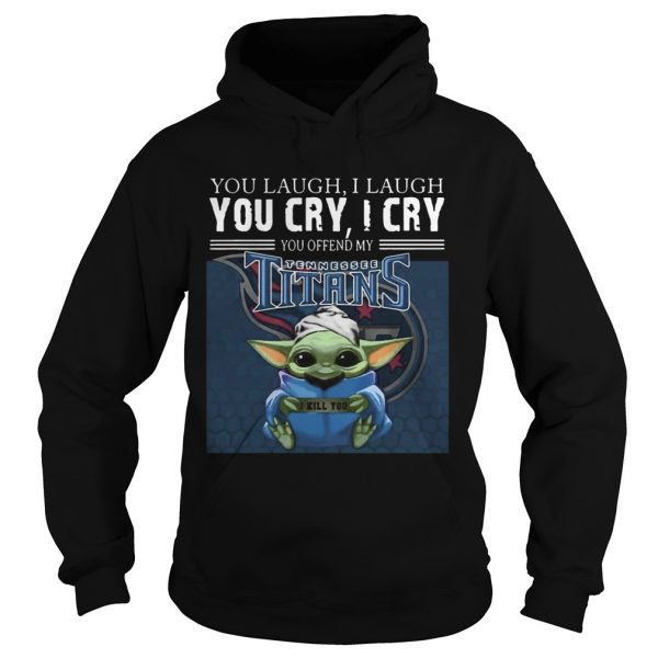 Baby Yoda you laugh I laugh you cry I cry you offend my Tennessee Titans I kill you  Hoodie