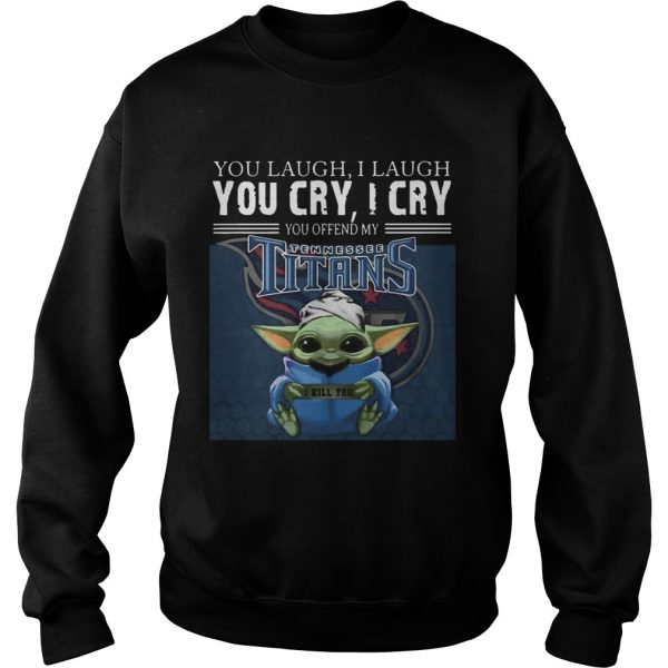 Baby Yoda you laugh I laugh you cry I cry you offend my Tennessee Titans I kill you  Sweatshirt