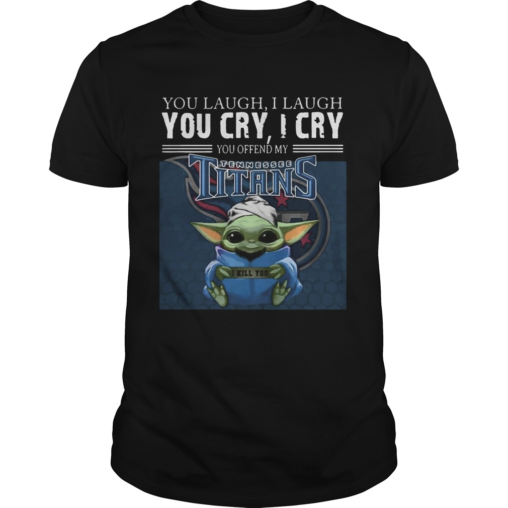 Baby Yoda you laugh I laugh you cry I cry you offend my Tennessee Titans I kill you Unisex