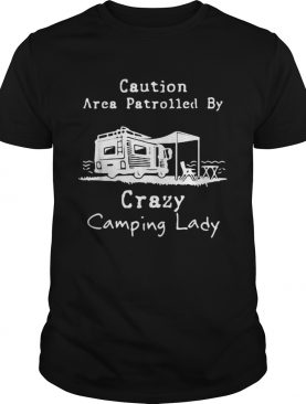Caution Area Patrolled by crazy camping lady shirt