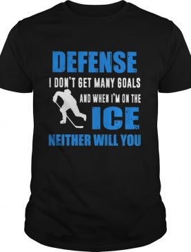 Defense I dont get many goals and when Im on the ice neither will you shirt