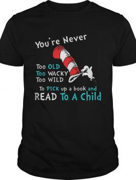 Dr Seuss Youre Never old To Pick up a book and Read To A Child shirt