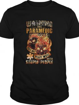 Fire skulls warning this paramedic does not play well with stupid people shirt