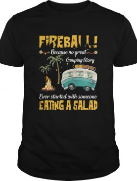 Fireball Because No Great Camping Story Ever Started With Someone Eating A Salad shirt