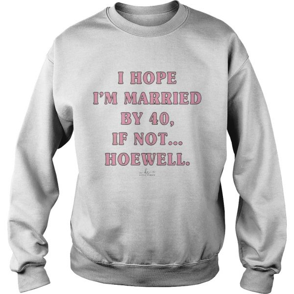 I Hope Im Married By 40 If Not Hoewell  Sweatshirt