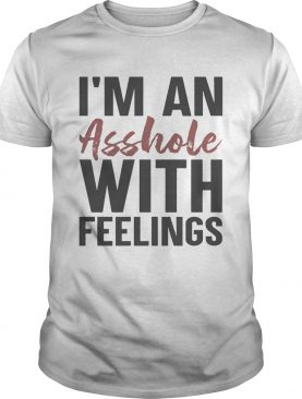Im An Asshole With Feelings shirt