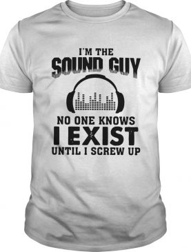 Im The Sound Guy No One Knows I Exist Until I Screw Up shirt