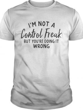 Im not a control freak but youre doing it wrong shirt