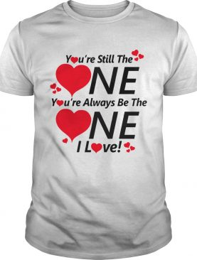 Youre still the one youre always be the one I love shirt