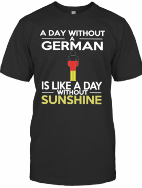 A Day Without A German Is Like A Day Without Sunshine T-Shirt
