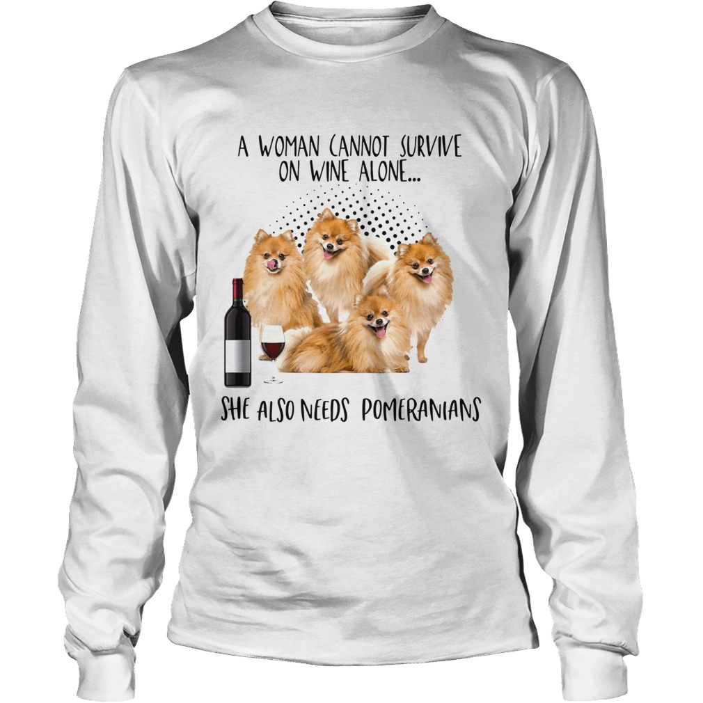 A Woman Cannot Survive Survive On Wine Alone She Also Needs Pomeranians Long Sleeve