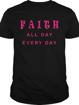 Faith All Day Every Day Cute Christian Quote Saying shirt