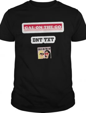 Gals On The Go Dnt Txt shirt
