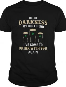 Hello Darkness My Old Friend Ive Come To Drink With You Again Irish shirt