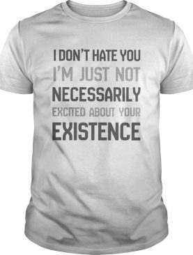 I Dont Hate You Im Just Not Necessarily Excited About Your Existence shirt