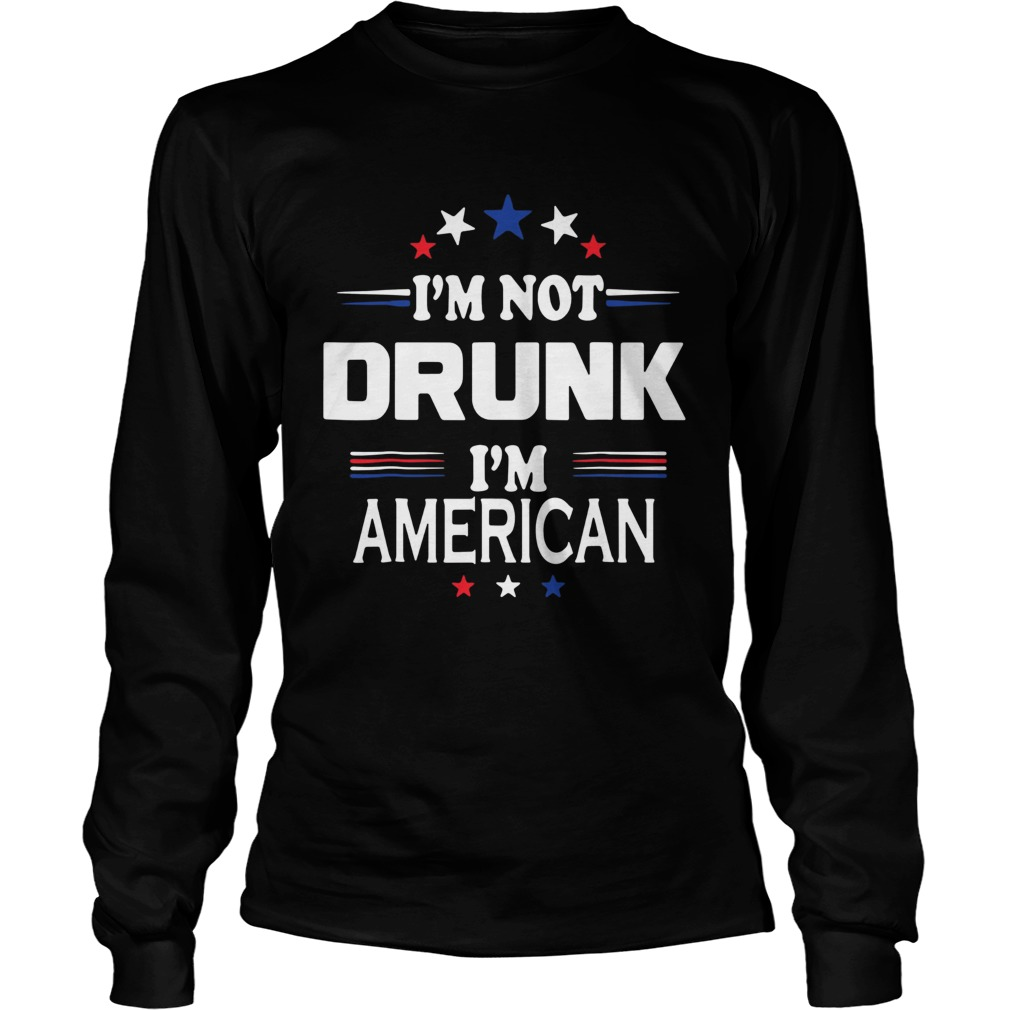 I M Not Drunk Im American Shirt 4th Of July Long Sleeve
