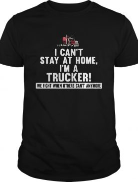 I cant stay at home Im a trucker We fight when others cant anymore shirt