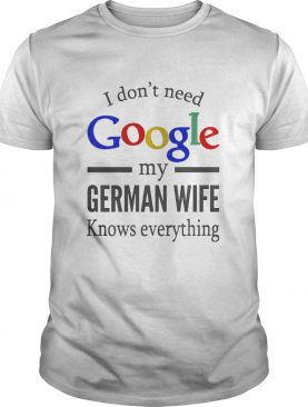 I dont need Google my german wife knows everything shirt