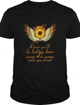 I know youll be looking down swear Im gonna make you proud shirt