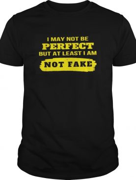 I may not be perfect but at least I am not fake shirt