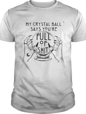 My Crystal Ball Says Youre Full Of Shit shirt