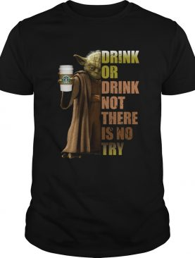 Starbucks Coffee Master Yoda drink or drink not there is no try shirt