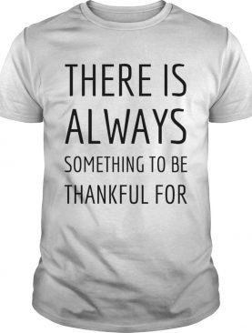 There is always something to be thankful for TShirt