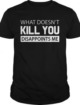 What doesnt kill you disappoints me shirt